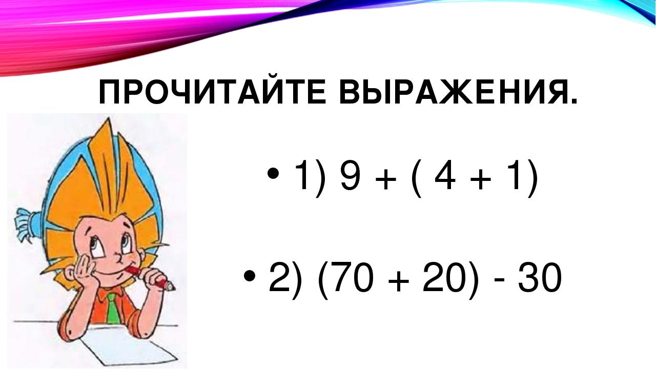 ПРОЧИТАЙТЕ ВЫРАЖЕНИЯ. 1) 9 + ( 4 + 1) 2) (70 + 20) - 30