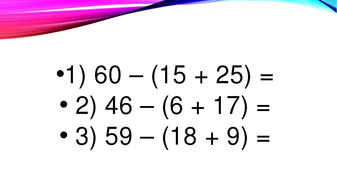 1) 60 – (15 + 25) = 2) 46 – (6 + 17) = 3) 59 – (18 + 9) =