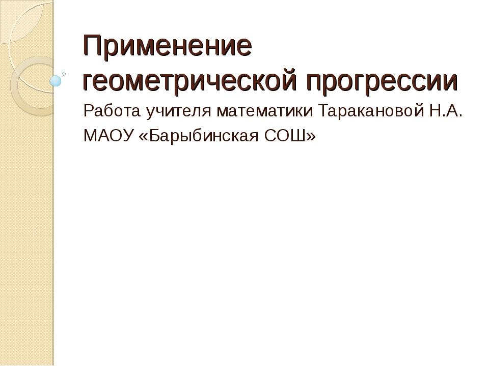 Применение геометрической прогрессии Работа учителя математики Таракановой Н....