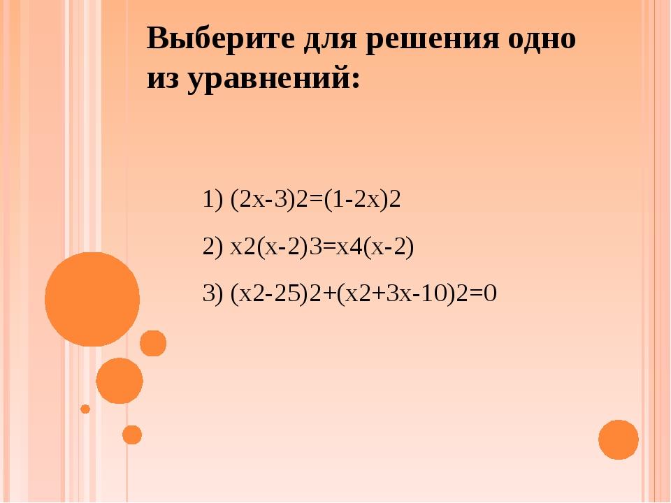 Выберите для решения одно из уравнений: 1) (2x-3)2=(1-2x)2 2) x2(x-2)3=x4(x-2...