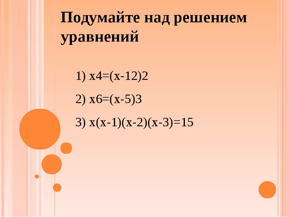 Подумайте над решением уравнений 1) x4=(x-12)2 2) x6=(x-5)3 3) x(x-1)(x-2)(x-...