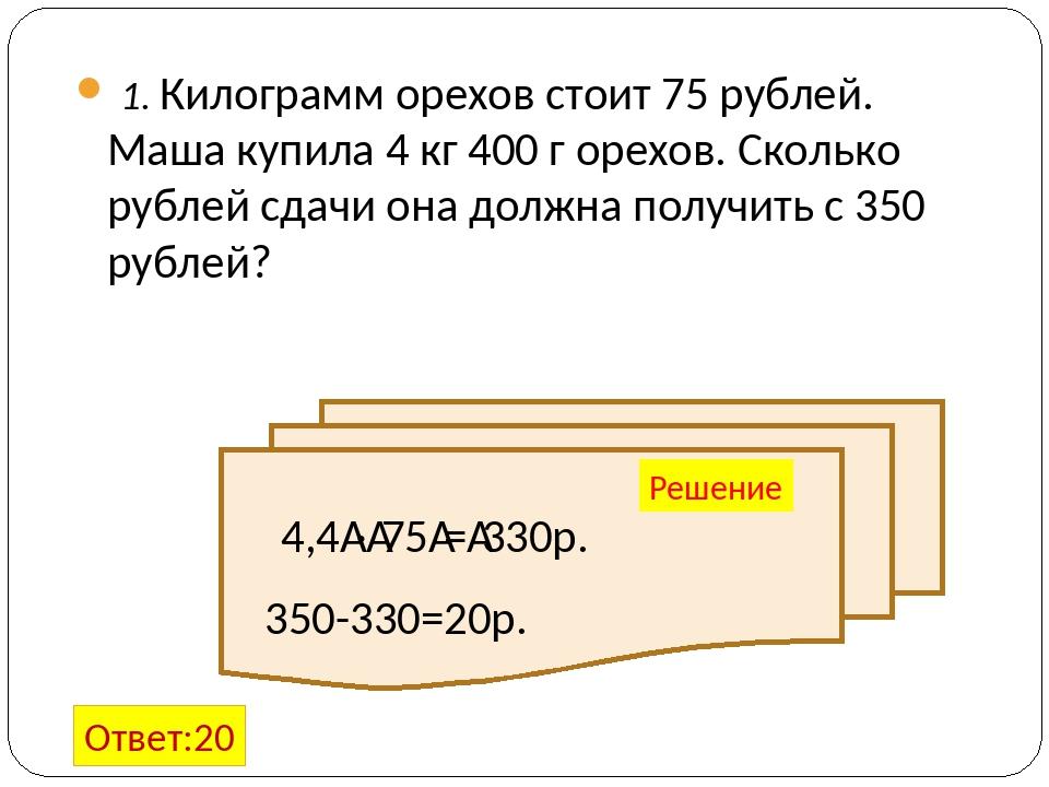 1. Килограмм орехов стоит 75 рублей. Маша купила 4 кг 400 г орехов. Сколько р...