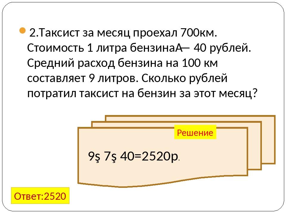 2.Таксист за месяц проехал 700км. Стоимость 1 литра бензина— 40 рублей. Сред...