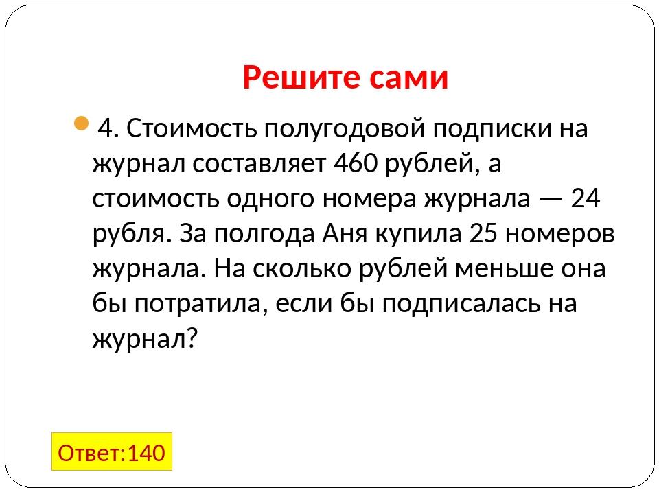 Решите сами 4. Стоимость полугодовой подписки на журнал составляет 460 рублей...
