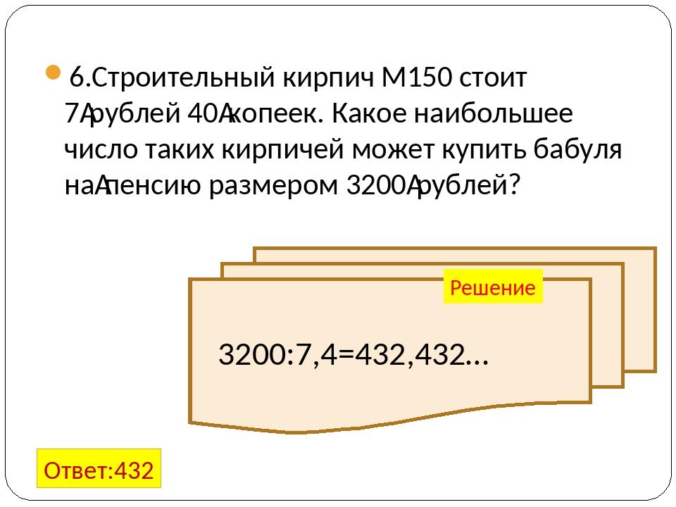 6.Строительный кирпич М150 стоит 7рублей 40копеек. Какое наибольшее число т...