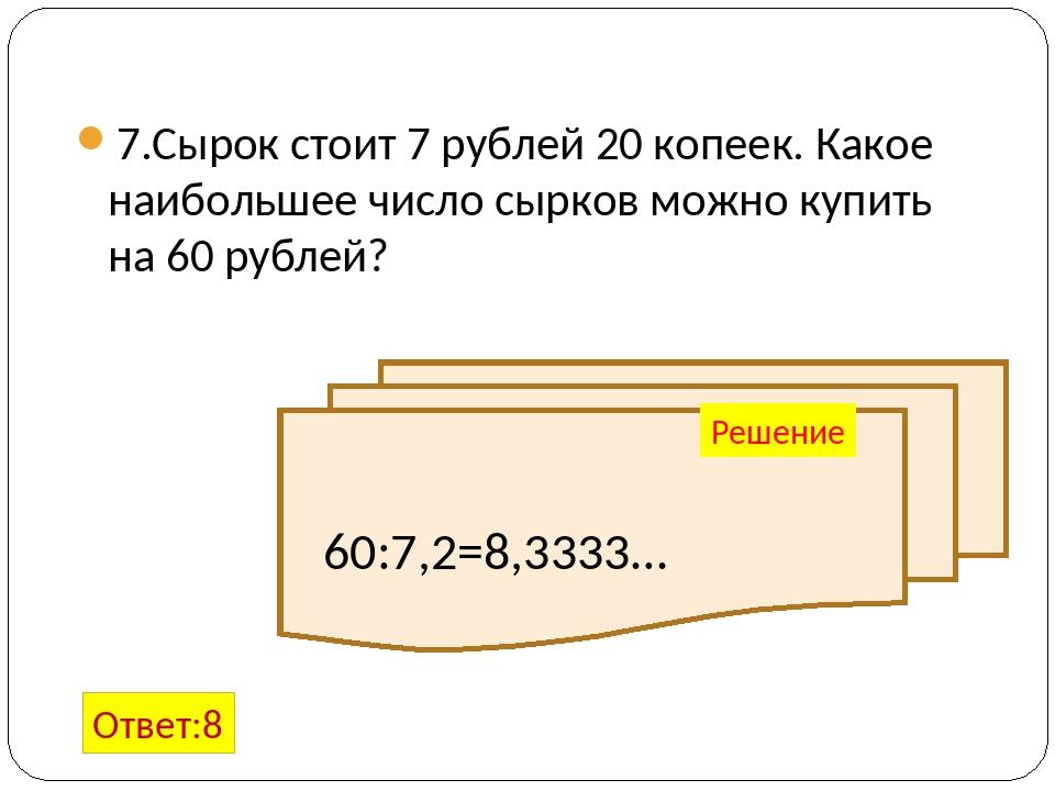 7.Сырок стоит 7 рублей 20 копеек. Какое наибольшее число сырков можно купить...