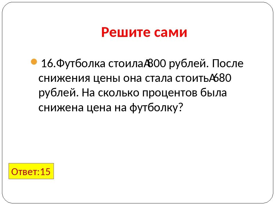 Решите сами 16.Футболка стоила800 рублей. После снижения цены она стала стои...