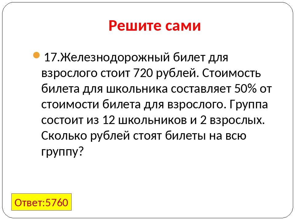 Решите сами 17.Железнодорожный билет для взрослого стоит 720 рублей. Стоимост...