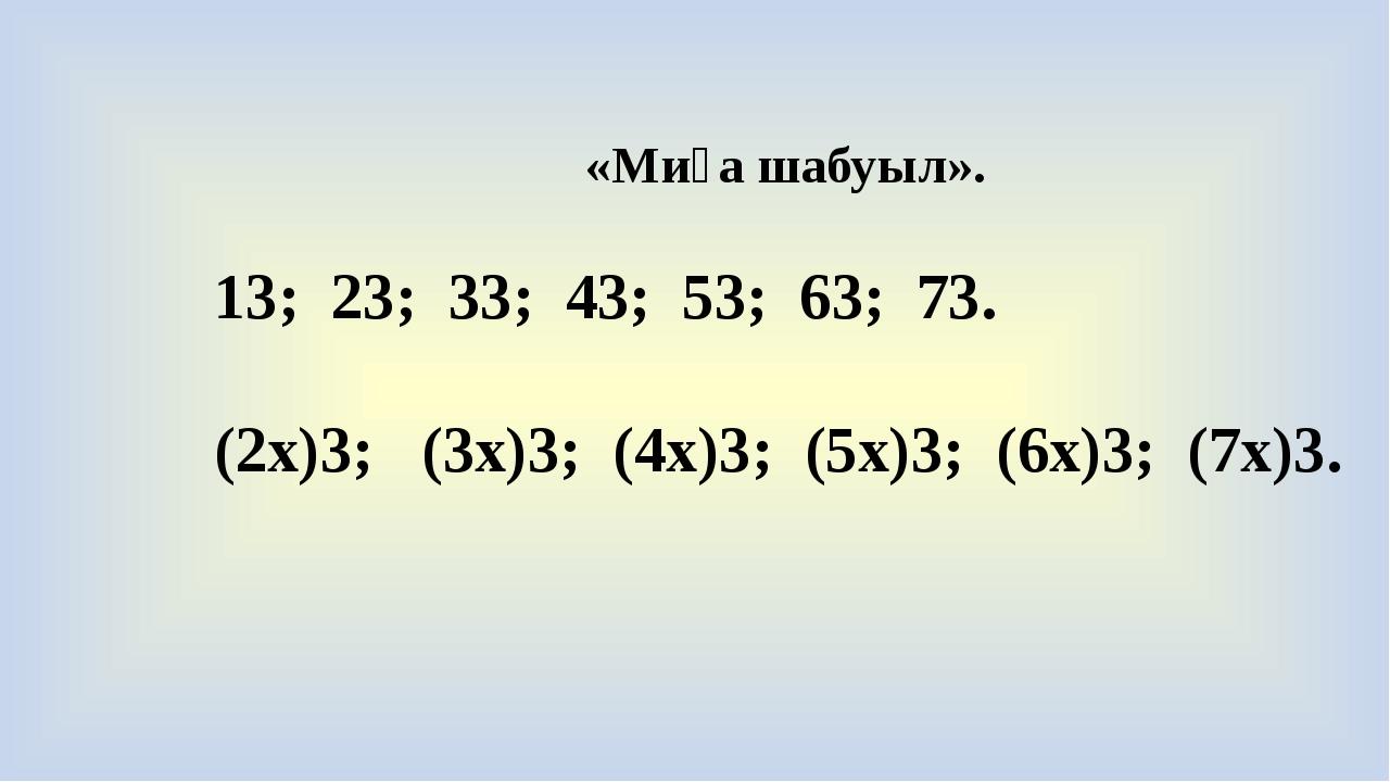 «Миға шабуыл». 13; 23; 33; 43; 53; 63; 73. (2x)3; (3x)3; (4x)3; (5x)3; (6x)3;...