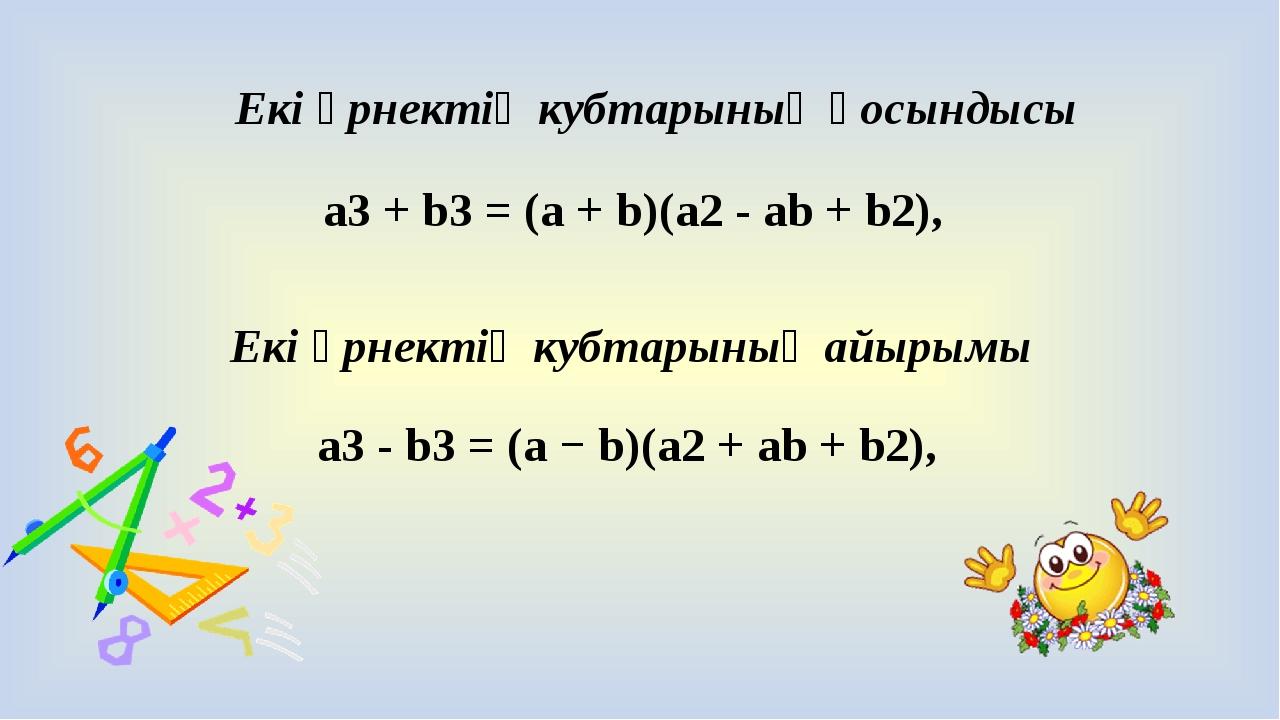 a3 + b3 = (a + b)(a2 - ab + b2), a3 - b3 = (a − b)(a2 + ab + b2), Екі өрнекті...