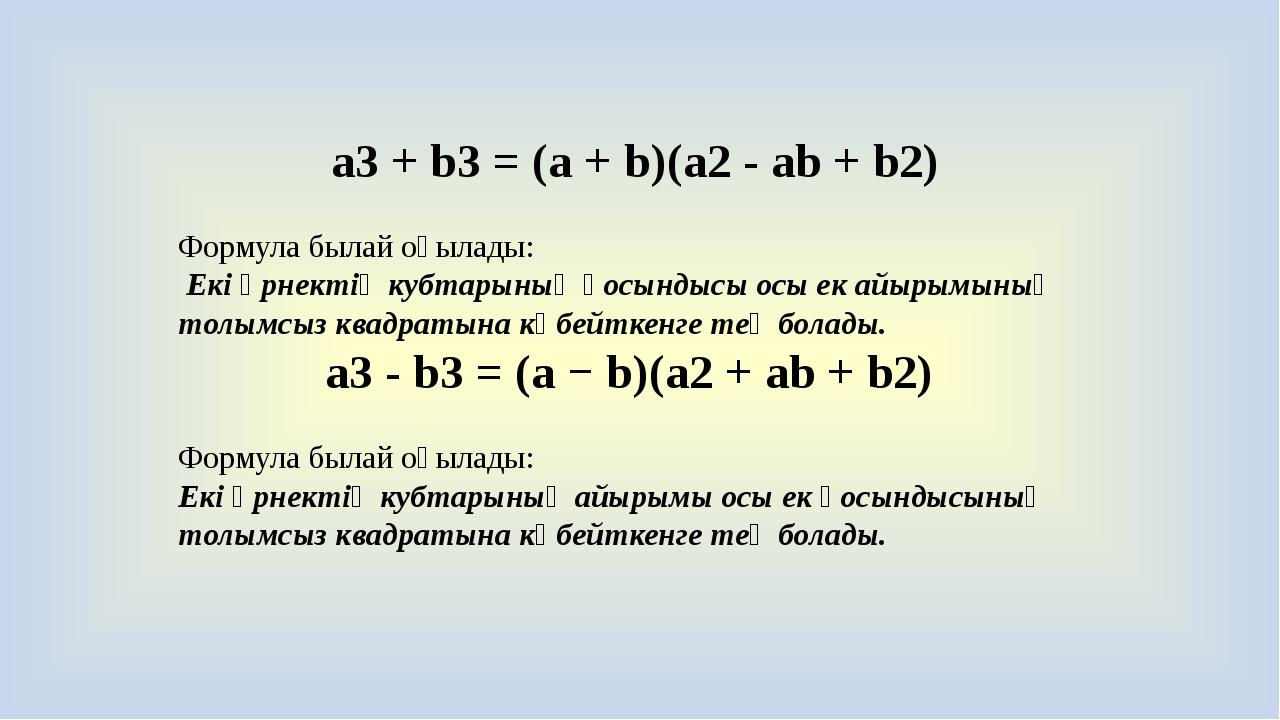 a3 + b3 = (a + b)(a2 - ab + b2) Формула былай оқылады: Екі өрнектің кубтарыны...