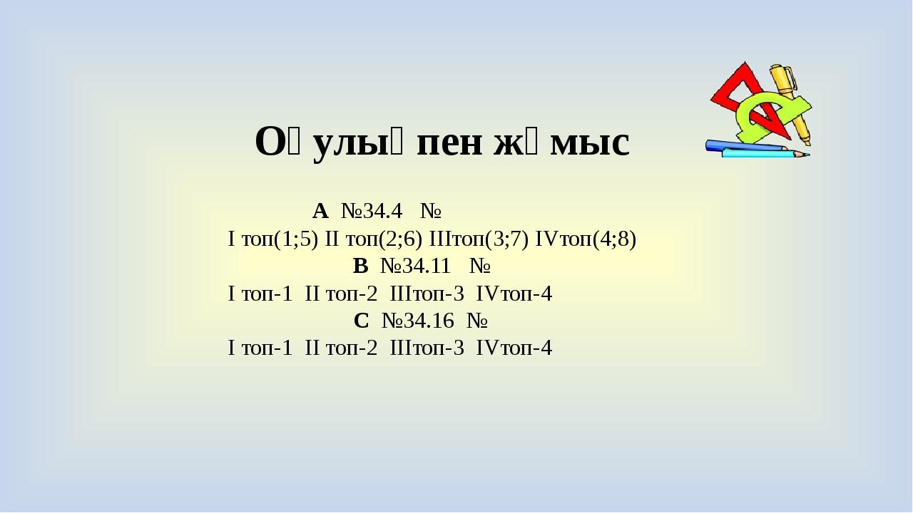 Оқулықпен жұмыс А №34.4 № I топ(1;5) II топ(2;6) IIIтоп(3;7) IVтоп(4;8) В №34...