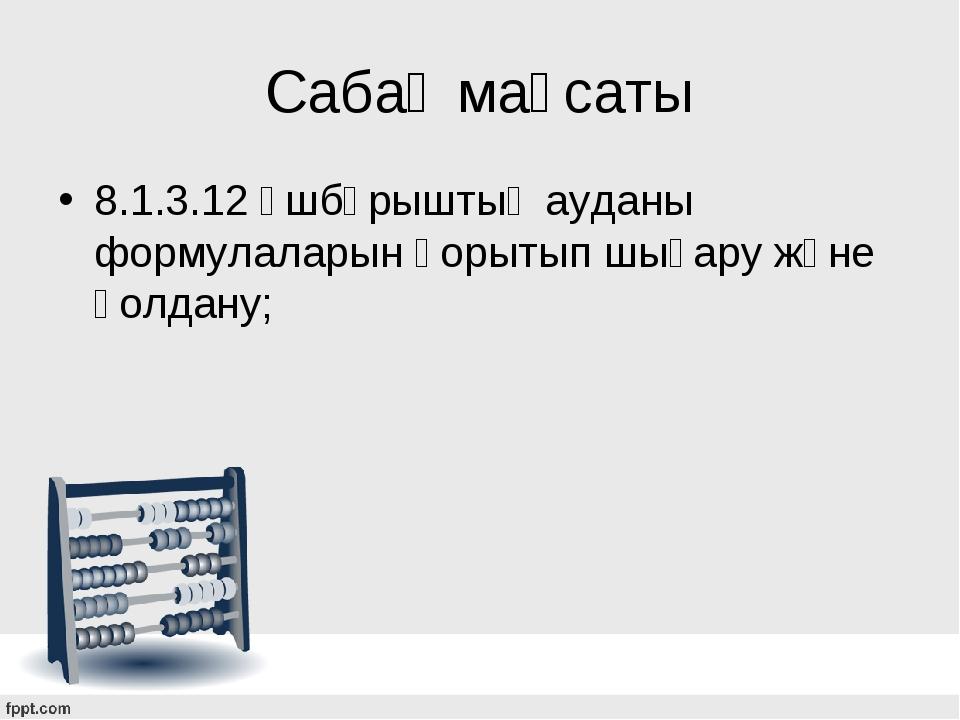 Сабақ мақсаты 8.1.3.12 үшбұрыштың ауданы формулаларын қорытып шығару және қол...