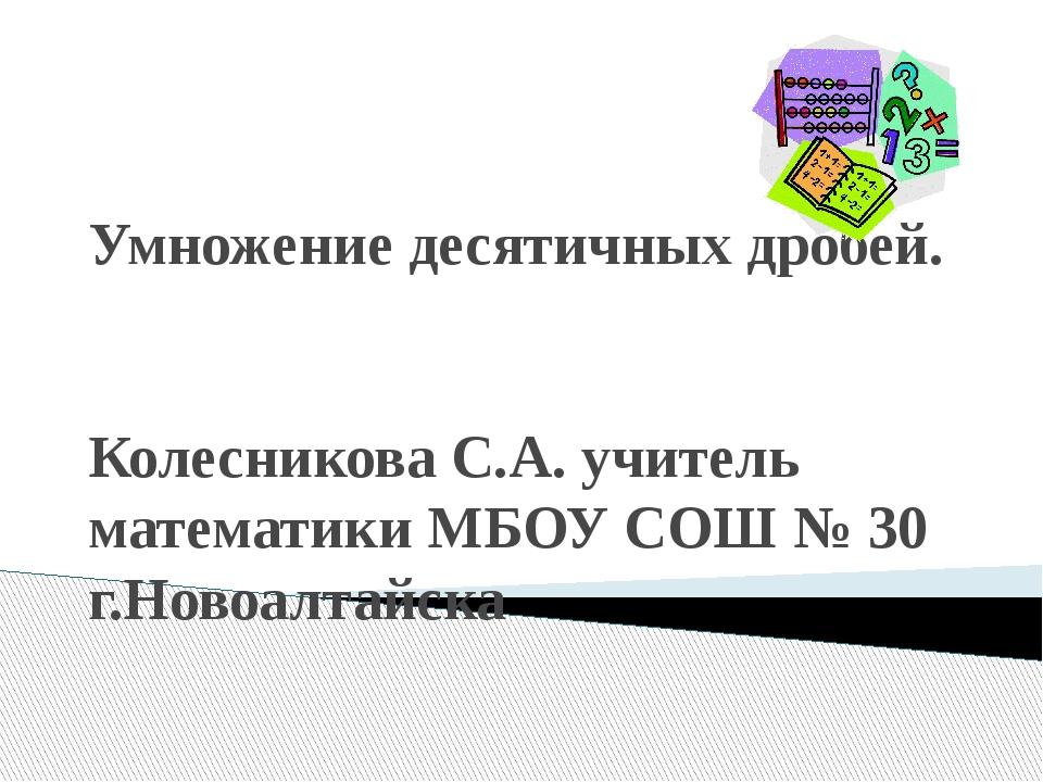 Умножение десятичных дробей. Колесникова С.А. учитель математики МБОУ СОШ № 3...