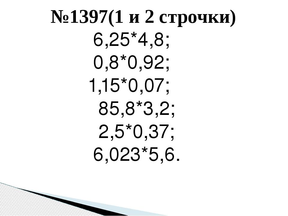 №1397(1 и 2 строчки) 6,25*4,8; 0,8*0,92; 1,15*0,07; 85,8*3,2; 2,5*0,37; 6,023...