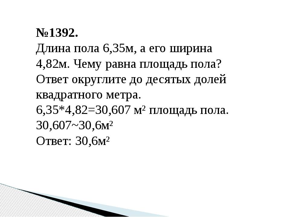 №1392. Длина пола 6,35м, а его ширина 4,82м. Чему равна площадь пола? Ответ о...