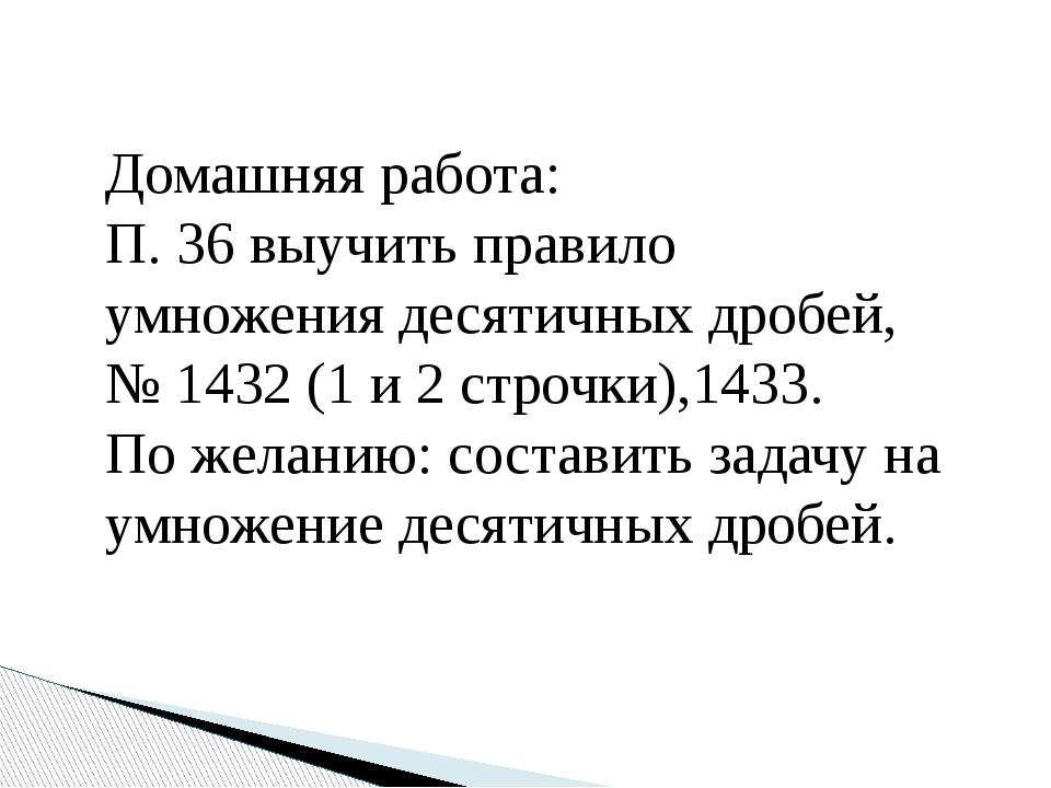 Домашняя работа: П. 36 выучить правило умножения десятичных дробей, № 1432 (1...