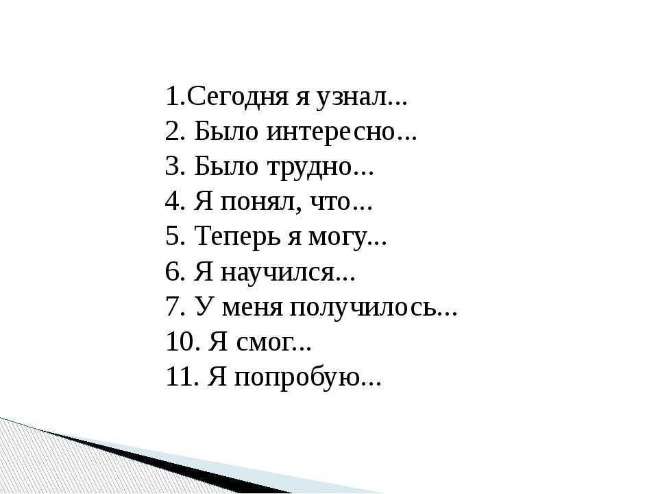 1.Сегодня я узнал... 2. Было интересно... 3. Было трудно... 4. Я понял, что.....