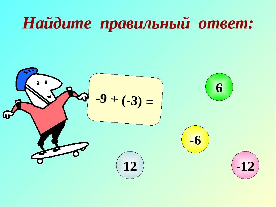 Найдите правильный ответ: -9 + (-3) = 12 6 -6 -12