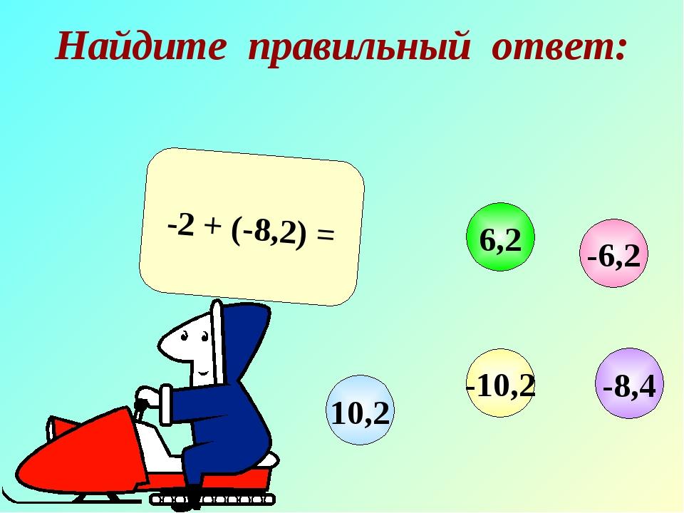 Найдите правильный ответ: -2 + (-8,2) = -6,2 6,2 10,2 -10,2 -8,4