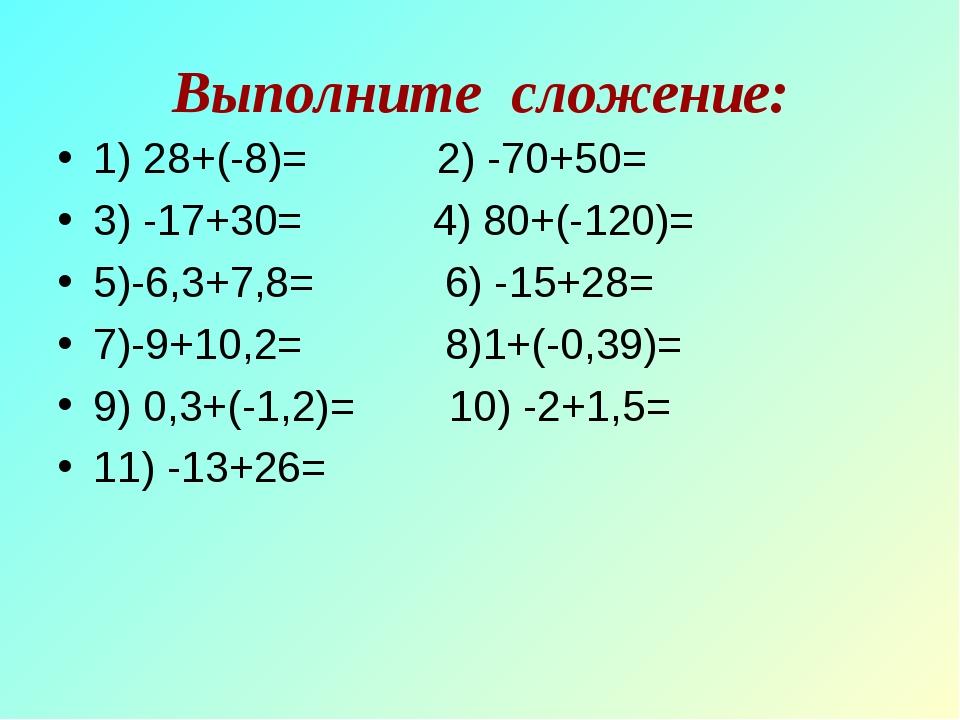 Выполните сложение: 1) 28+(-8)= 2) -70+50= 3) -17+30= 4) 80+(-120)= 5)-6,3+7,...
