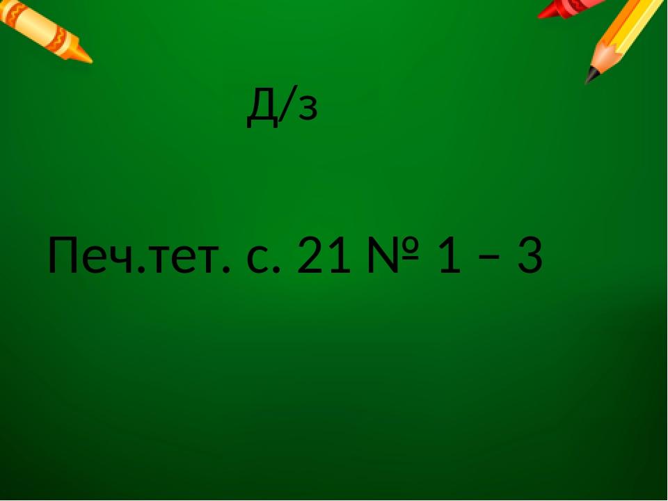 Печ.тет. с. 21 № 1 – 3 Д/з