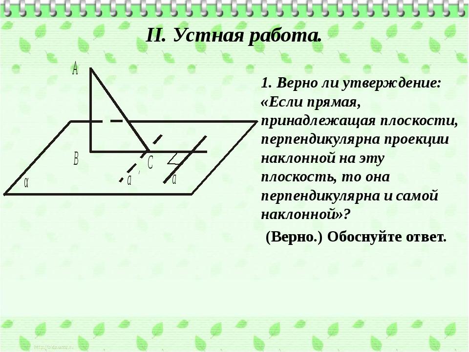 II. Устная работа. 1. Верно ли утверждение: «Если прямая, принадлежащая плоск...