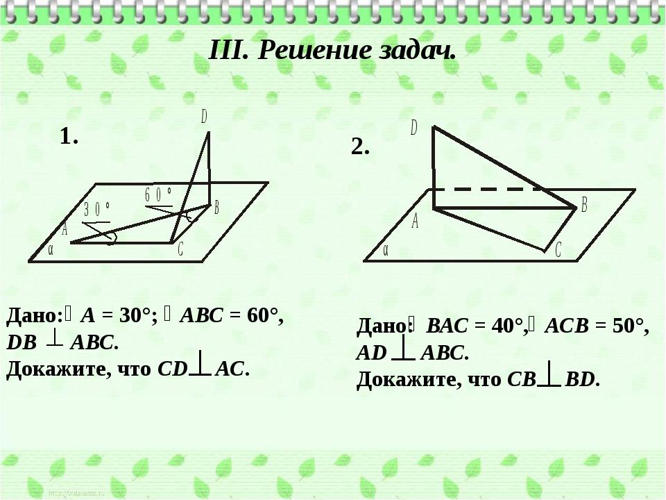 III. Решение задач. Дано: А = 30°; АВС = 60°, DB АВС. Докажите, что СD АС. 1....