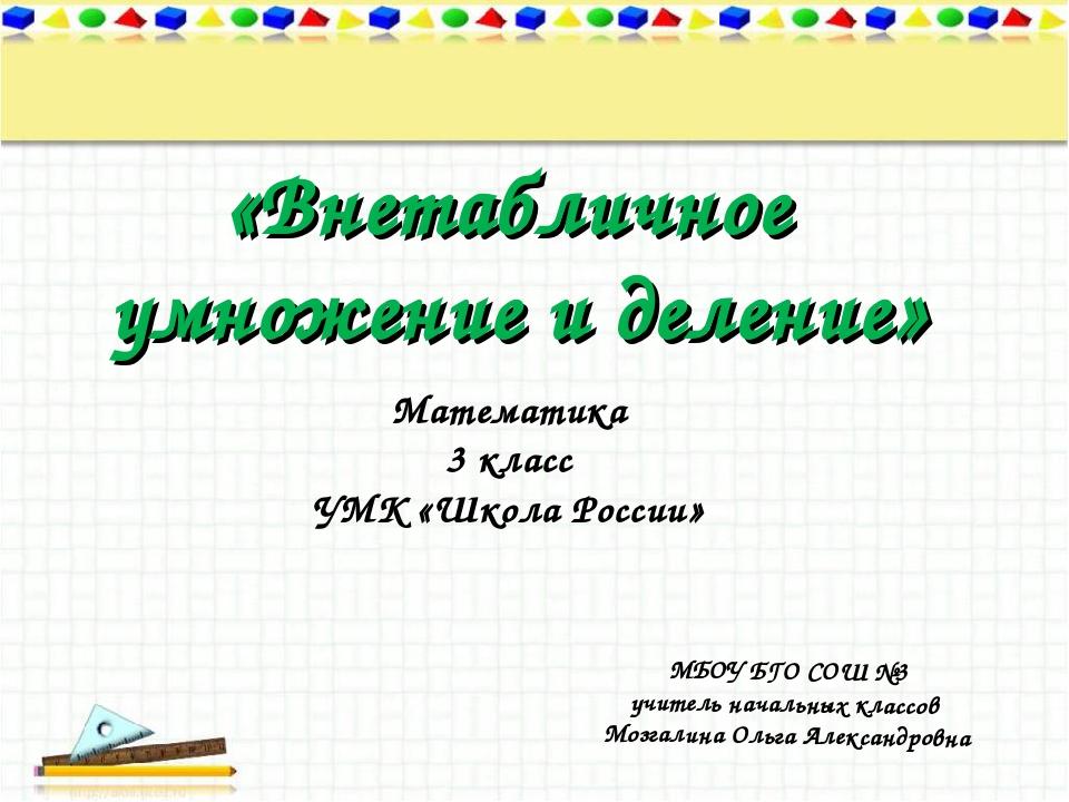 «Внетабличное умножение и деление» МБОУ БГО СОШ №3 учитель начальных классов...