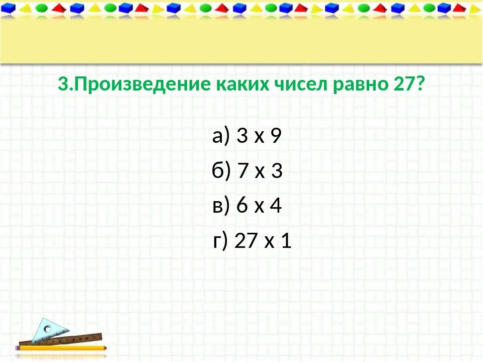 3.Произведение каких чисел равно 27? а) 3 х 9 б) 7 х 3 в) 6 х 4 г) 27 х 1
