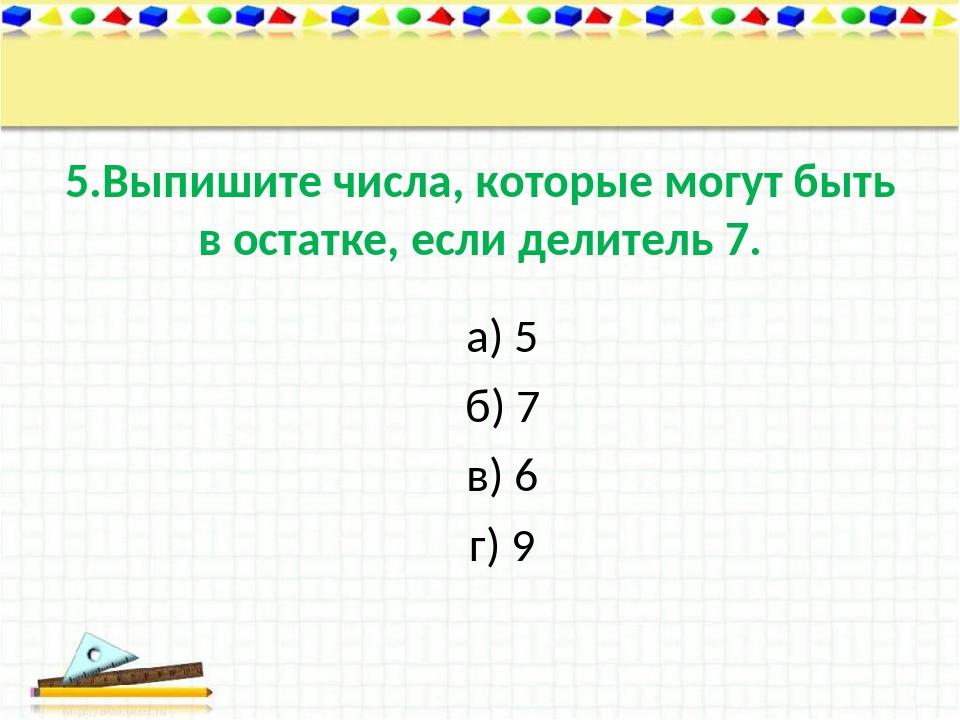 5.Выпишите числа, которые могут быть в остатке, если делитель 7. а) 5 б) 7 в)...