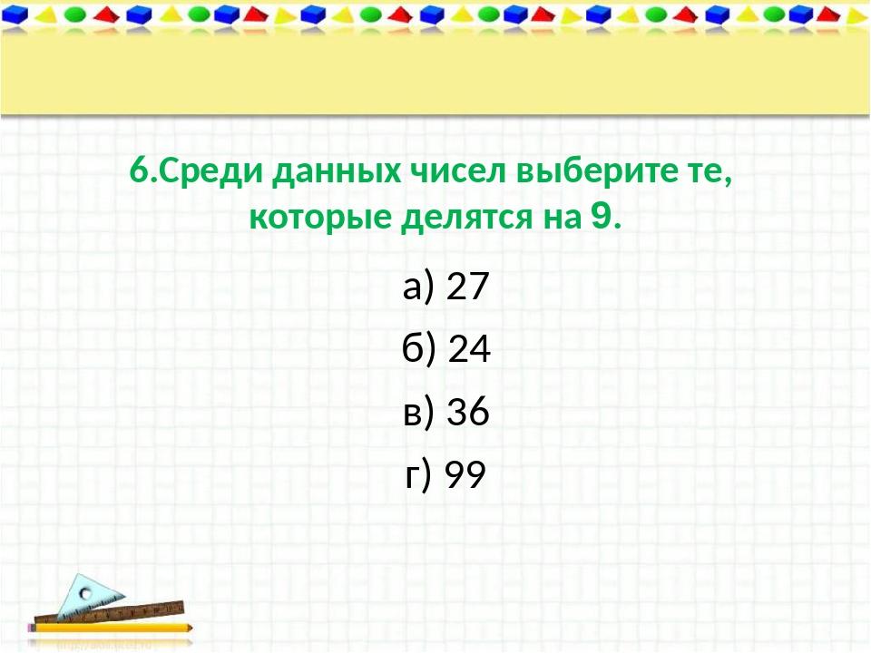 6.Среди данных чисел выберите те, которые делятся на 9. а) 27 б) 24 в) 36 г) 99