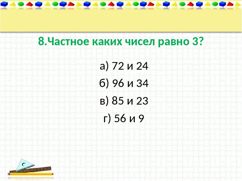 8.Частное каких чисел равно 3? а) 72 и 24 б) 96 и 34 в) 85 и 23 г) 56 и 9