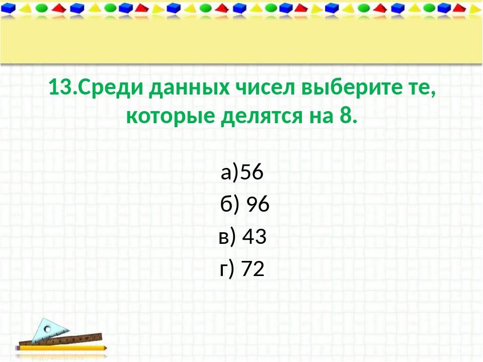 13.Среди данных чисел выберите те, которые делятся на 8. а)56 б) 96 в) 43 г) 72