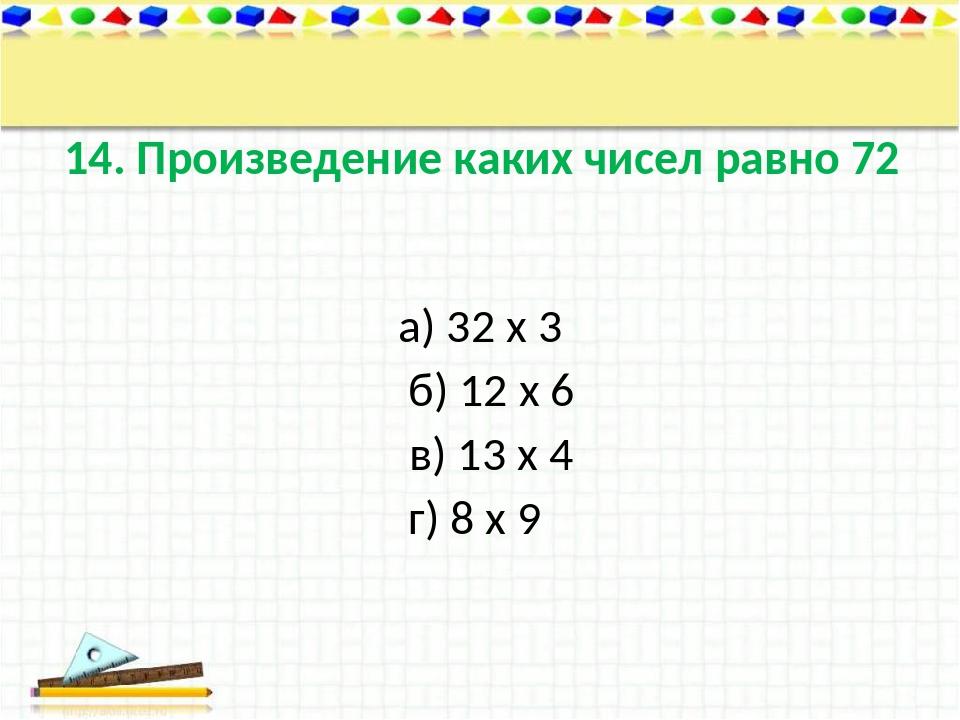 14. Произведение каких чисел равно 72 а) 32 х 3 б) 12 х 6 в) 13 х 4 г) 8 х 9