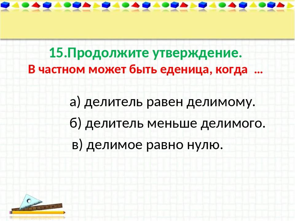 15.Продолжите утверждение. В частном может быть еденица, когда … а) делитель...