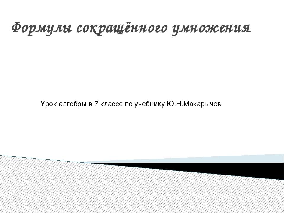 Формулы сокращённого умножения Урок алгебры в 7 классе по учебнику Ю.Н.Макарычев