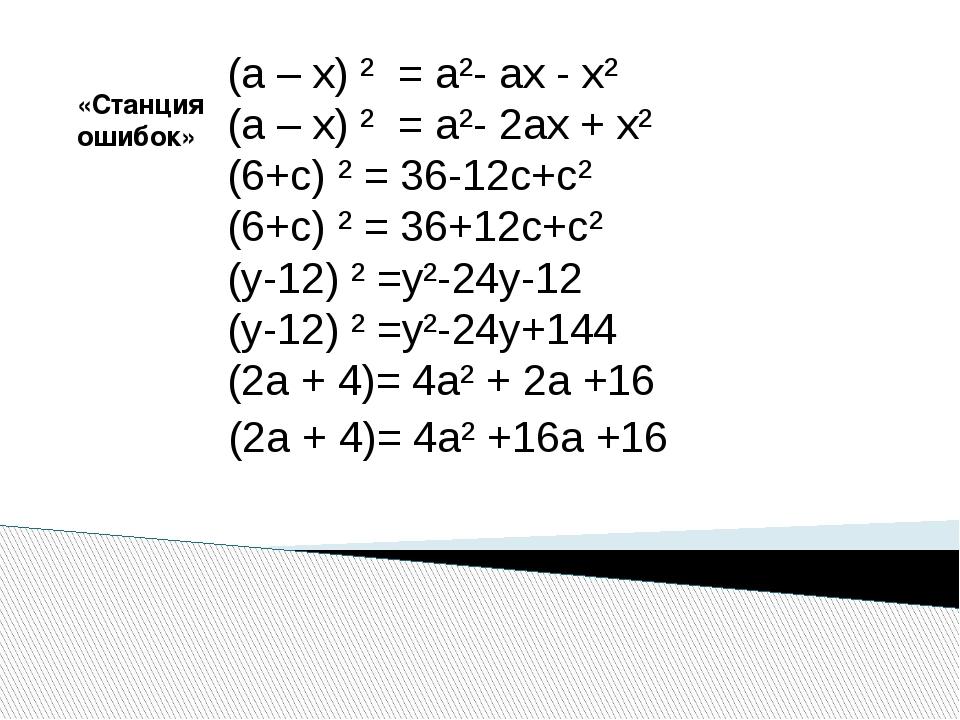 «Станция ошибок» (а – х) ² = а²- ах - х² (а – х) ² = а²- 2ах + х² (6+с) ² = 3...