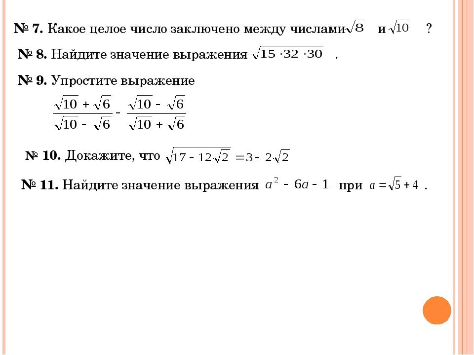 № 7. Какое целое число заключено между числами и ? № 8. Найдите значение выра...