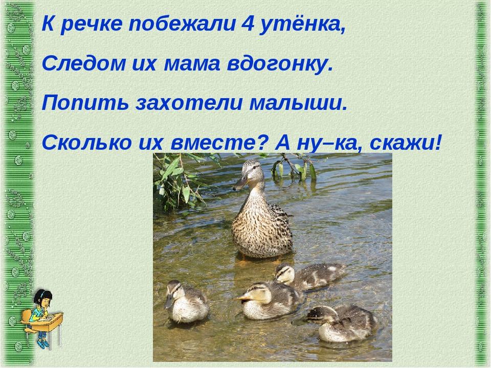 К речке побежали 4 утёнка, Следом их мама вдогонку. Попить захотели малыши. С...