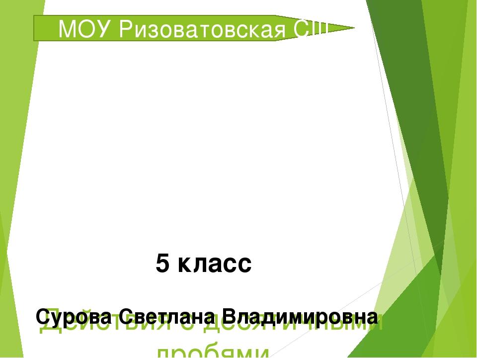 Действия с десятичными дробями МОУ Ризоватовская СШ 5 класс Сурова Светлана В...