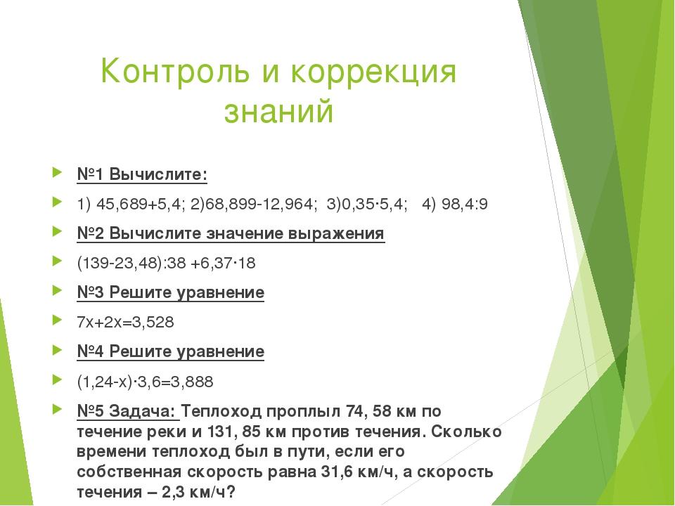 Контроль и коррекция знаний №1 Вычислите: 1) 45,689+5,4; 2)68,899-12,964; 3)0...