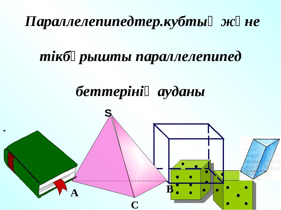 Сабақтың тақырыбы: Параллелепипедтер.кубтың және тікбұрышты параллелепипед бе...