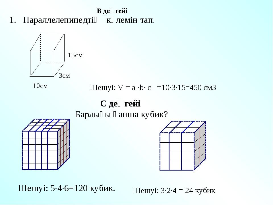 1. Параллелепипедтің көлемін тап. С деңгейі Барлығы қанша кубик? Шешуі: 5∙4∙6...