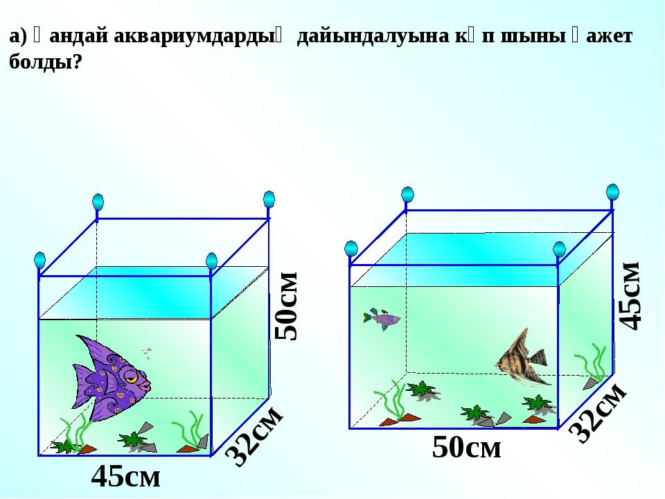 а) Қандай аквариумдардың дайындалуына көп шыны қажет болды? 45см 45см 50см 50...