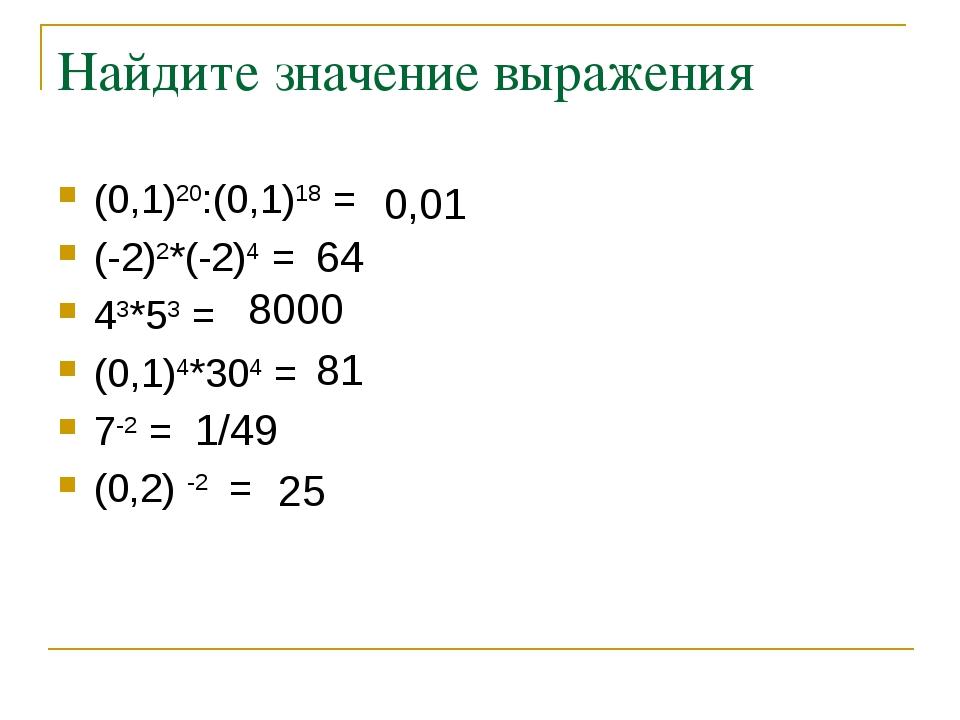 Найдите значение выражения (0,1)20:(0,1)18 = (-2)2*(-2)4 = 43*53 = (0,1)4*304...