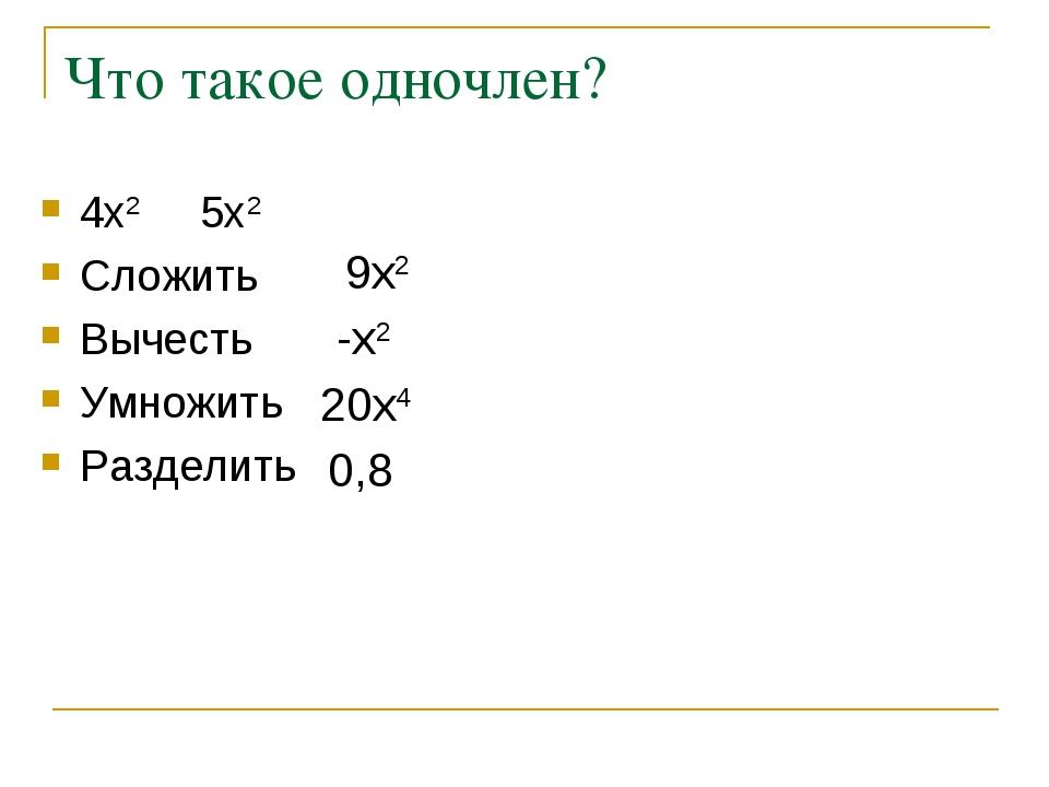 Что такое одночлен? 4х2 5х2 Сложить Вычесть Умножить Разделить 9x2 -x2 20x4 0,8