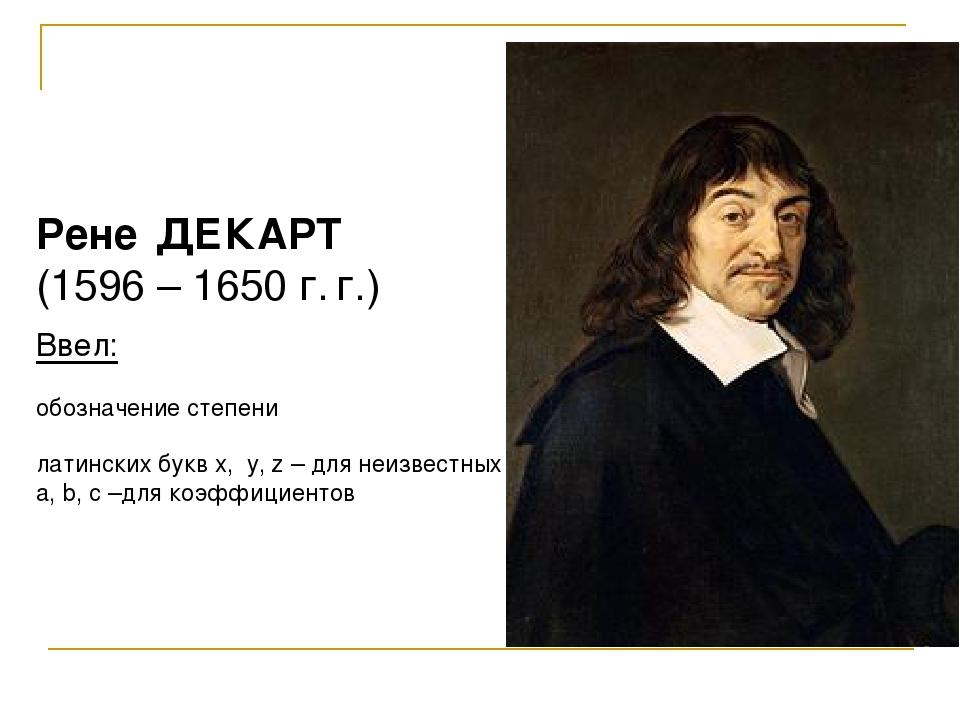 Рене ДЕКАРТ (1596 – 1650 г. г.) Ввел: обозначение степени латинских букв x, y...