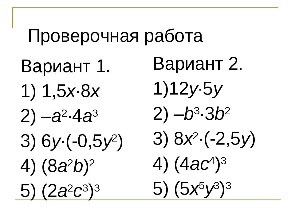Проверочная работа Вариант 1. 1) 1,5x·8x 2) –a2·4a3 3) 6y·(-0,5y2) 4) (8a2b)2...