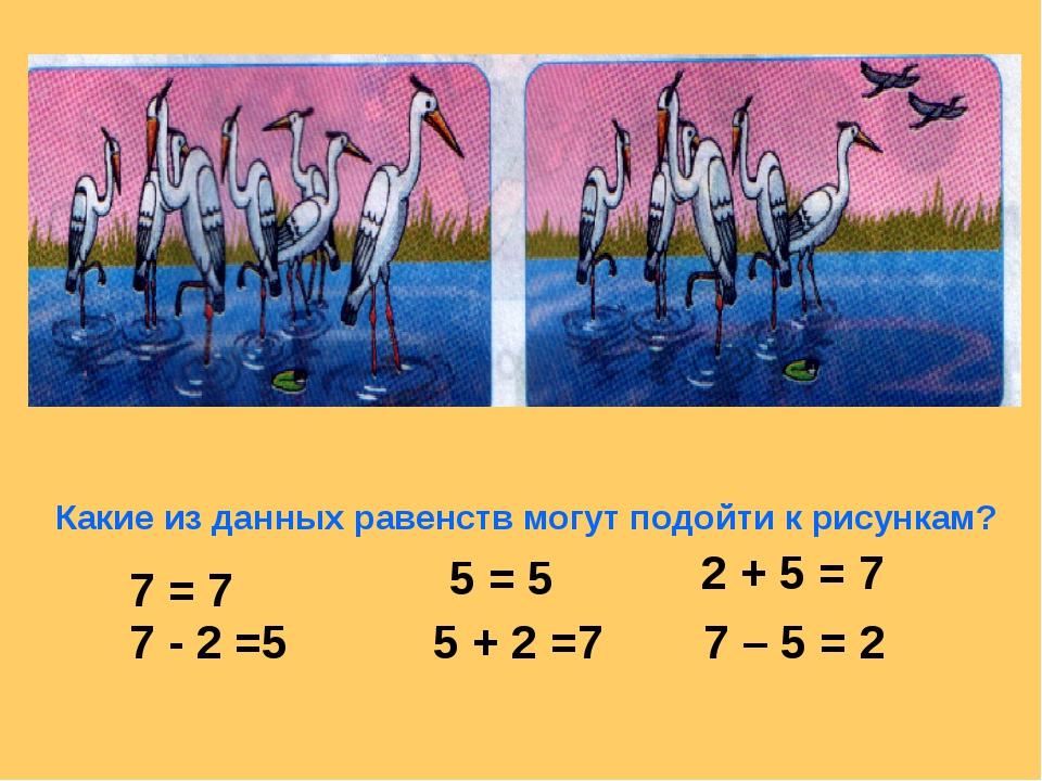 Какие из данных равенств могут подойти к рисункам? 7 = 7 7 - 2 =5 5 = 5 5 + 2...